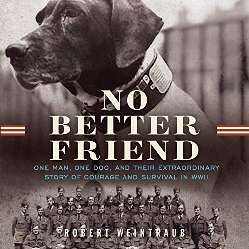 No Better Friend     One Man, One Dog, and Their Incredible Story of Courage and Survival in WWII              Written by:                                                                                                                                 Robert Weintraub                               Narrated by:                                                                                                                                 Dan Woren                      Length: 14 hrs and 42 mins     1 rating     Overall 5.0
