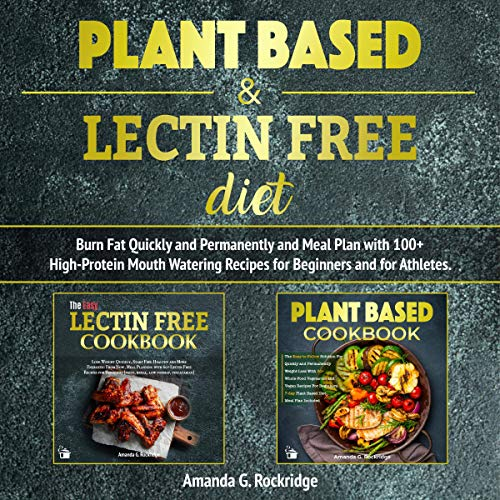 Plant Based & Lectin Free Diet: Burn Fat Quickly and Permanently and Meal Plan with 100+ High-Protein Mouth Watering Recipes for Beginners and for Athletes