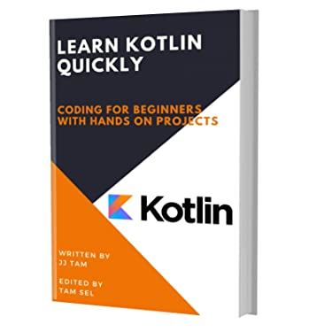 LEARN KOTLIN QUICKLY: CODING FOR BEGINNERS - KOTLIN PROGRAMMING LANGUAGE, A QuickStart eBook, Tutorial Book with Hands-On Projects, In Easy Steps! An Ultimate Beginner's Guide!