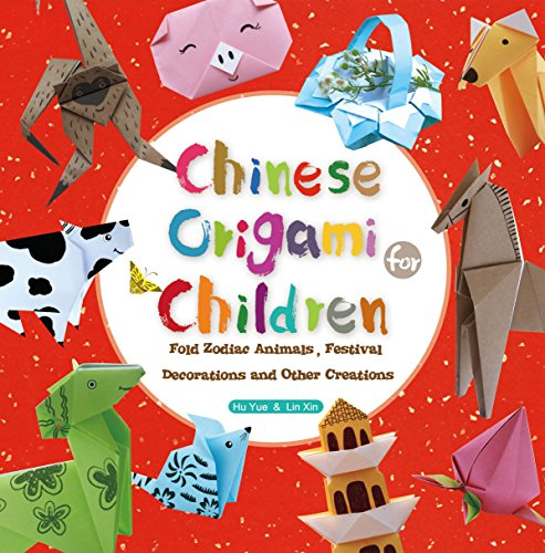 Chinese Origami for Children: Fold Zodiac Animals, Festival Decorations and Other Creations: This Easy Origami Book is Fun for Both Kids and Parents
