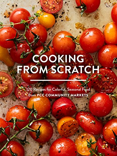 Cooking from Scratch: 120 Recipes for Colorful, Seasonal Food from PCC Community Markets by [PCC Community Markets]
