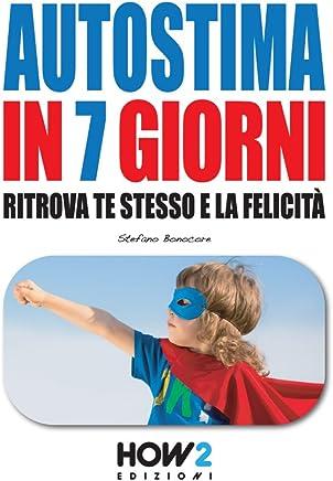AUTOSTIMA IN 7 GIORNI: Ritrova te stesso e la Felicità (HOW2 Edizioni Vol. 89)
