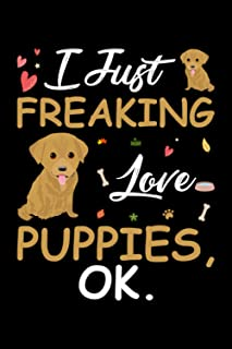 I Just Freaking Love Puppies Ok: Cute Gift Idea For Puppies Lovers, Lined Notebook, 120 Blank Pages, Journal, 6x9 Inches, ...