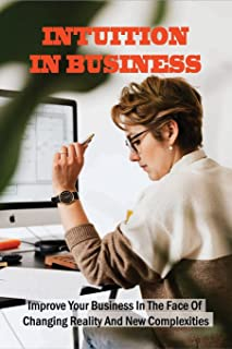 Intuition In Business: Improve Your Business In The Face Of Changing Reality And New Complexities: An Inspiring Story Abou...