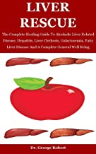 Liver Rescue: The Complete Healing Guide To Alcoholic Liver Related Disease, Hepatitis, Liver Cirrhosis, Galactosemia, Fat...