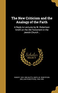 The New Criticism and the Analogy of the Faith: A Reply to Lectures by W. Robertson Smith on the Old Testament in the Jewi...
