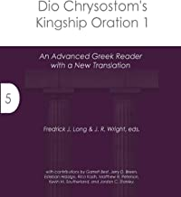 Dio Chrysostom's Kingship Oration 1: An Advanced Greek Reader with a New Translation (Accessible Greek Resources and Online Studies)