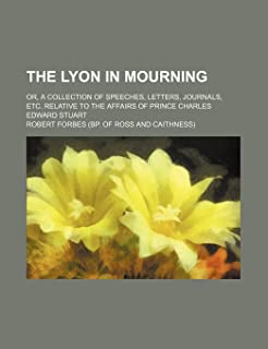 The Lyon in Mourning (Volume 3); Or, a Collection of Speeches, Letters, Journals, Etc. Relative to the Affairs of Prince C...
