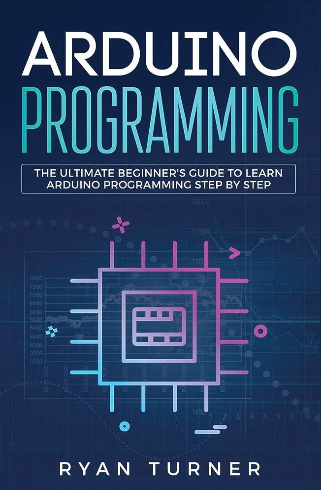 連邦望む無効にするArduino Programming: The Ultimate Beginner's Guide to Learn Arduino Programming Step by Step