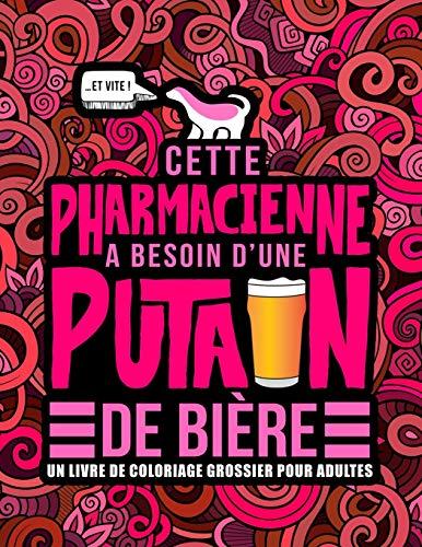 Cette pharmacienne a besoin d'une putain de bière : Un livre de coloriage grossier pour adultes: Un livre anti-stress vulgaire pour pharmaciennes et étudiantes en pharmacie avec des gros mots