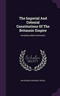 The Imperial and Colonial Constitutions of the Britannic Empire: Including Indian Institutions