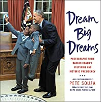 Dream Big Dreams: Photographs from Barack Obama's Inspiring and Historic Presidency (Young Readers)