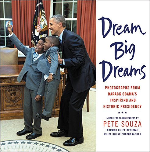 Dream Big Dreams: Photographs from Barack Obamas Inspiring and Historic Presidency (Young Readers)