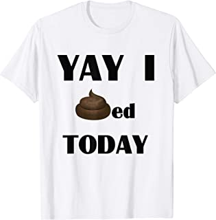 Yay I pooped today Funny T-Shirt.
