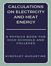 Calculations  on Electricity and Heat Energy: A Physics Book for High Schools and Colleges