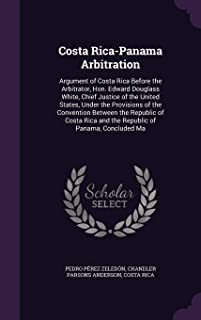 Costa Rica-Panama Arbitration: Argument of Costa Rica Before the Arbitrator, Hon. Edward Douglass White, Chief Justice of the United States, Under the Provisions of the Convention Between the Republic of Costa Rica and the Republic of Panama, Concluded Ma