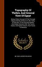 Topography Of Thebes, And General View Of Egypt: Being A Short Account Of The Principal Objects Worthy Of Notice In The Valley Of The Nile, To The ... And Eastern Desert, From Sooez To Berenice
