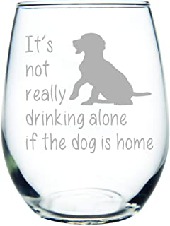 C M It's not really drinking alone if the dog is home stemless wine glass, 15 oz. Perfect Dog Lover Gift for him or her (dog) - Laser Engraved