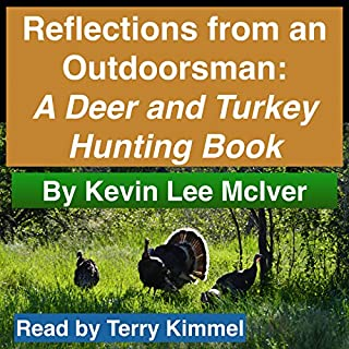 Reflections from an Outdoorsman     A Deer and Turkey Hunting Book              By:                                                                                                                                 Kevin Lee McIver                               Narrated by:                                                                                                                                 Terry Kimmel                      Length: 1 hr and 47 mins     16 ratings     Overall 4.1