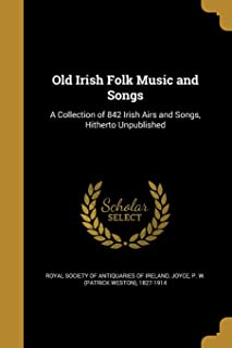 Old Irish Folk Music and Songs: A Collection of 842 Irish Airs and Songs, Hitherto Unpublished