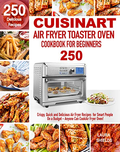 Cuisinart Air Fryer Toaster Oven Cookbook for Beginners: 250 Crispy, Quick and Delicious Air Fryer Recipes for Smart People On a Budget - Anyone Can Cook! (English Edition)