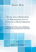 Étude Sur La Pathogénie Du Rhumatisme Dans Le Cours de la Blennorrhagie: Thèse Pour Le Doctorat En Médicine Présentée Et S...