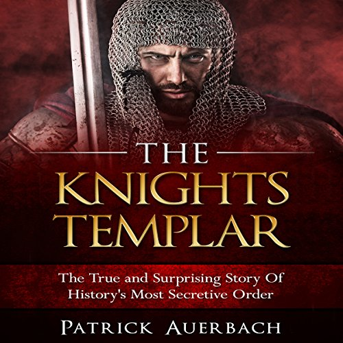 The Knights Templar: The True and Surprising Story of History's Most Secretive Order Audiobook By Patrick Auerbach cover art