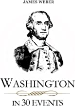 Biography: Washington in 30 Events: The Life Of A Patriot (George Washington Biography, Biography Books, Biographies Of Famous People) (Biography Series Book 2)