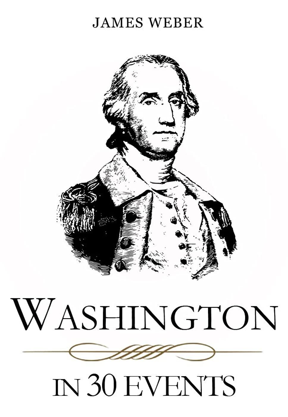 不正直コレクション嵐のBiography: Washington in 30 Events: The Life Of A Patriot (George Washington Biography, Biography Books, Biographies Of Famous People) (Biography Series Book 2) (English Edition)