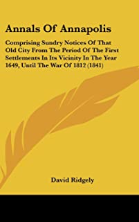 Annals of Annapolis: Comprising Sundry Notices of That Old City from the Period of the First Settlements in Its Vicinity i...