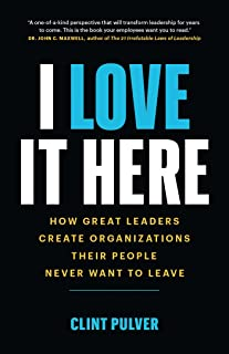 I Love It Here: How Great Leaders Create an Organization Their People Never Want to Leave: How Great Leaders Create Organi...