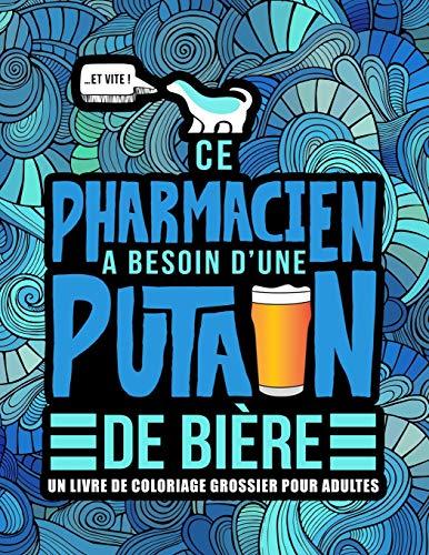 Ce pharmacien a besoin d'une putain de bière : Un livre de coloriage grossier pour adultes: Un livre anti-stress vulgaire pour pharmaciens et étudiants en pharmacie avec des gros mots