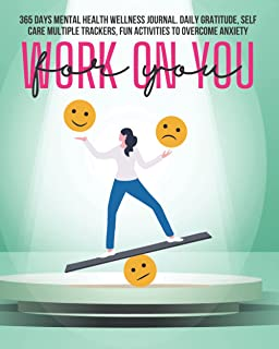 WORK ON YOU, FOR YOU.: 365 DAYS MENTAL HEALTH WELLNESS JOURNAL. DAILY GRATITUDE,SELF CARE MULTIPLE TRACKERS,FUN ACTIVITIES...