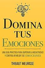 Domina Tus Emociones: Una guía práctica para superar la negatividad y controlar mejor tus emociones (Colección Domina Tu(...