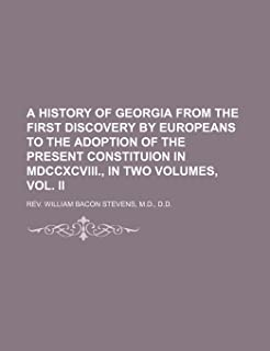 A History of Georgia from the First Discovery by Europeans to the Adoption of the Present Constituion in MDCCXCVIII., in T...