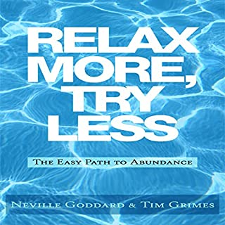 Relax More, Try Less     The Easy Path to Abundance              By:                                                                                                                                 Neville Goddard,                                                                                        Tim Grimes                               Narrated by:                                                                                                                                 Greg Zarcone                      Length: 1 hr and 7 mins     6 ratings     Overall 3.5
