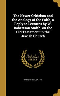 The Newer Criticism and the Analogy of the Faith, a Reply to Lectures by W. Robertson Smith, on the Old Testament in the J...