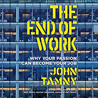 The End of Work     Why Your Passion Can Become Your Job               By:                                                                                                                                 John Tamny                               Narrated by:                                                                                                                                 Tom Parks                      Length: 4 hrs and 37 mins     20 ratings     Overall 4.6