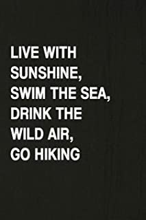 Live With Sunshine, Swim The Sea, Drink The Wild Air, Go Hiking: A 6x9 inch Matte Soft Cover Journal Notebook With 120 Lined Pages Ideal for Walkers, Hikers and Those Who Love Hiking