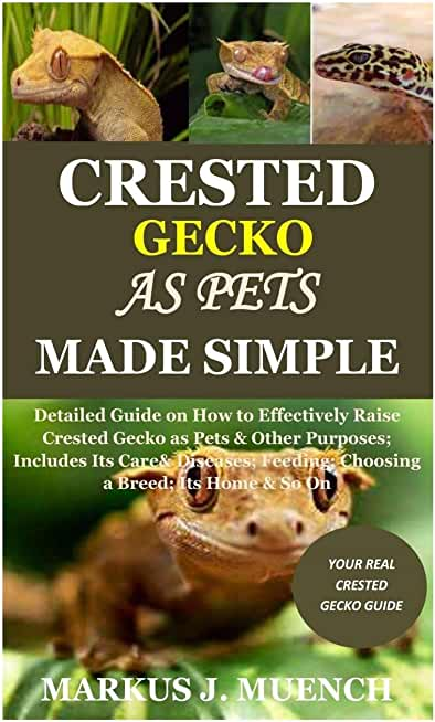 Crested Gecko as Pets Made Simple: Detailed Guide on How to Effectively Raise Crested Gecko as Pets & Other Purposes; Includes Its Care& Diseases; Feeding; Choosing a Breed; Its Home & So On