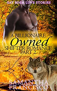Owned: A Billionaire Shifter Romance, Part 2 of 3 (Gay BDSM Love Stories) by [Sam Francisco, Samantha Francisco]