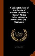A General History of the County of Norfolk, Intended to Convey All the Information of a Norfolk Tour [By J. Chambers]