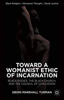 Toward a Womanist Ethic of Incarnation: Black Bodies, the Black Church, and the Council of Chalcedon (Black Religion/Womanist Thought/Social Justice)
