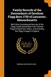 Family Records of the Descendants of Gershom Flagg Born 1730 of Lancaster, Massachusetts: With Other Genealogical Records ...