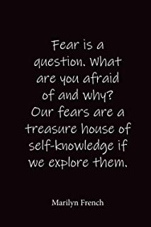 Fear is a question. What are you afraid of and why? Our fears are a treasure house of self-knowledge if we explore them.: ...