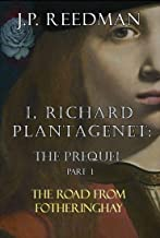 I, RICHARD PLANTAGENET: THE PREQUEL, PART ONE: THE ROAD FROM FOTHERINGHAY (I, RICHARD PLANTAGENET PREQUEL Book 1) (English...