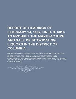 Report of Hearings of February 14, 1907, on H. R. 6016, to Prohibit the Manufacture and Sale of Intoxicating Liquors in th...
