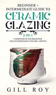 Ceramic Glazing: Beginner + Intermediate Guide to Ceramic Glazing: 2-in-1 Compendium for Beginner and Intermediate Ceramic...