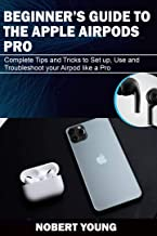 BEGINNER'S GUIDE TO THE APPLE AIRPODS PRO: Complete Tips and Tricks to Set Up, Use and Troubleshoot Your AirPod Like a Pro