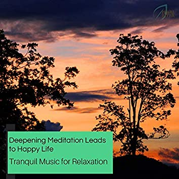 Deepening Meditation Leads To Happy Life - Tranquil Music For Relaxation